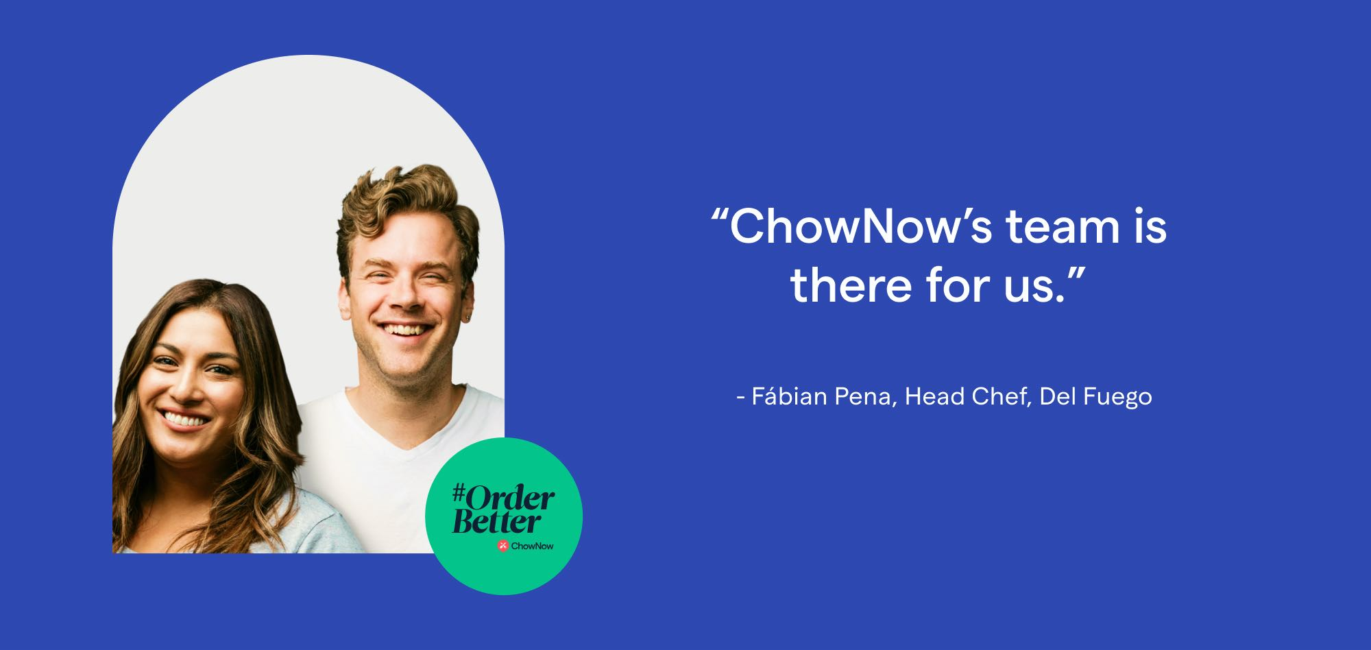 A quote from Del Fuego - ChowNow's team is there for us.